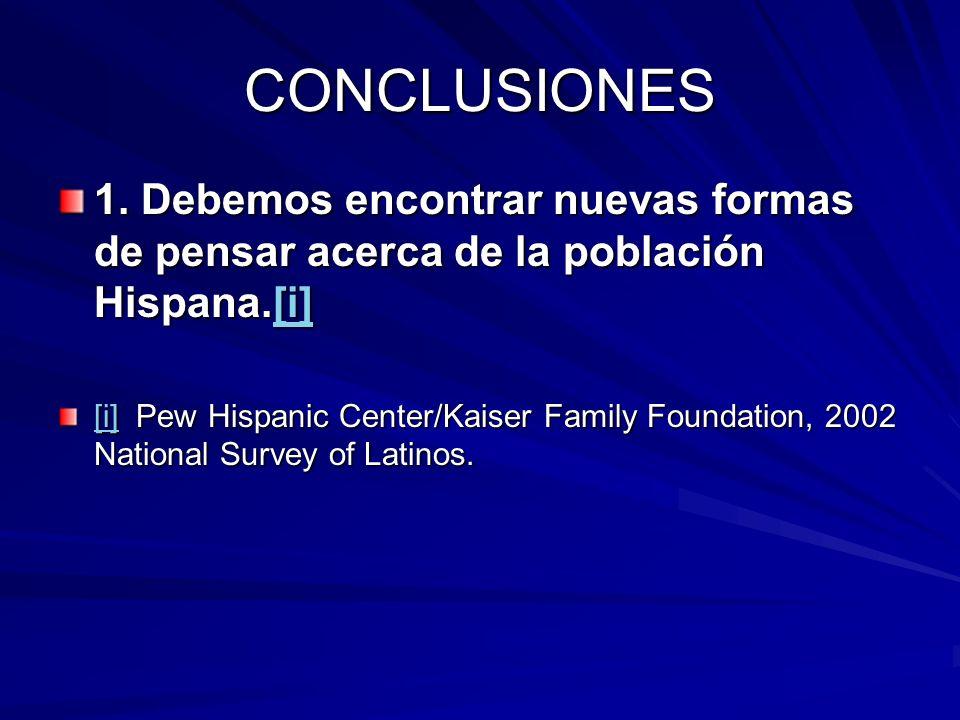 CONCLUSIONES1. Debemos encontrar nuevas formas de pensar acerca de la población Hispana.[i]